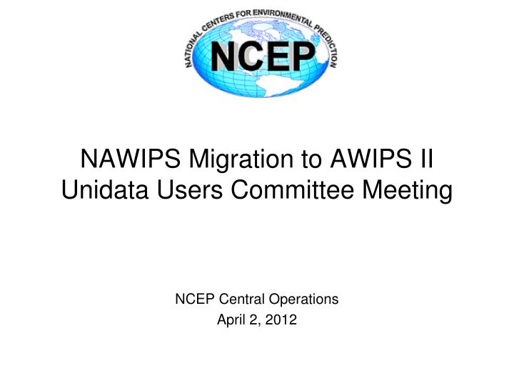 nawips migration to awips ii unidata users committee meeting n.