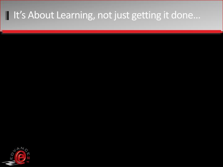 It's About Learning, not just getting it done…