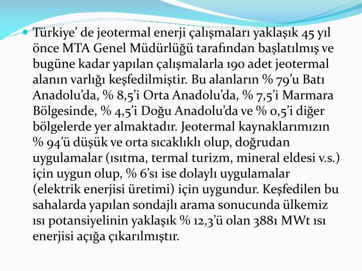 Türkiye' de jeotermal enerji çalışmaları yaklaşık 45 yıl önce MTA Genel Müdürlüğü tarafından başlatılmış ve bugüne kadar yapılan çalışmalarla 190 adet jeotermal alanın varlığı keşfedilmiştir. Bu alanların % 79'u Batı Anadolu'da, % 8,5'i Orta Anadolu'da, % 7,5'i Marmara Bölgesinde, % 4,5'i Doğu Anadolu'da ve % 0,5'i diğer bölgelerde yer almaktadır. Jeotermal kaynaklarımızın % 94'ü düşük ve orta sıcaklıklı olup, doğrudan uygulamalar (ısıtma, termal turizm, mineral