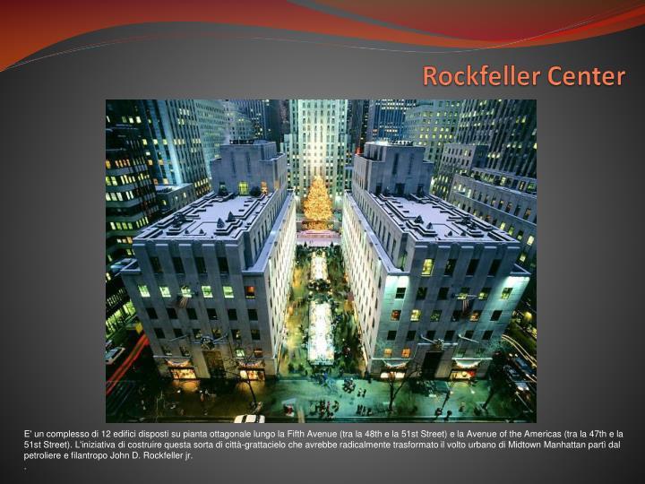 E' un complesso di 12 edifici disposti su pianta ottagonale lungo la Fifth Avenue (tra la 48th e la 51st Street) e la Avenue of the Americas (tra la 47th e la 51st Street). L'iniziativa di costruire questa sorta di città-grattacielo che avrebbe radicalmente trasformato il volto urbano di Midtown Manhattan partì dal petroliere e filantropo John D. Rockfeller jr.