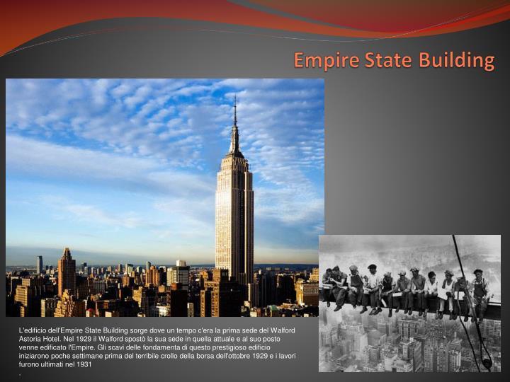 L'edificio dell'Empire State Building sorge dove un tempo c'era la prima sede del Walford Astoria Hotel. Nel 1929 il Walford spostò la sua sede in quella attuale e al suo posto venne edificato l'Empire. Gli scavi delle fondamenta di questo prestigioso edificio iniziarono poche settimane prima del terribile crollo della borsa dell'ottobre 1929 e i lavori furono ultimati nel 1931