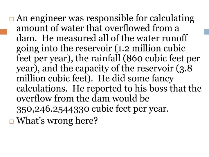 An engineer was responsible for calculating amount of water that overflowed from a dam.  He measured all of the water runoff going into the reservoir (1.2 million cubic feet per year), the rainfall (860 cubic feet per year), and the capacity of the reservoir (3.8 million cubic feet).  He did some fancy calculations.  He reported to his boss that the overflow from the dam would be 350,246.2544330 cubic feet per year.