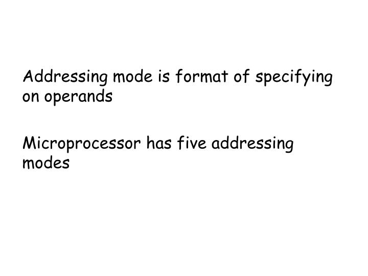 Addressing mode is format of specifying on operands
