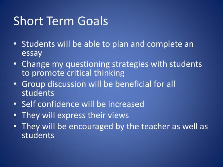 essays short term goals We offer outstanding short term goals essay services that benefit all of our clients the service that we provide for completing a short term goals paper or essay is the best in the business you may not have the time or the skills to make sure this essay is done to the correct requirements or guidelines.