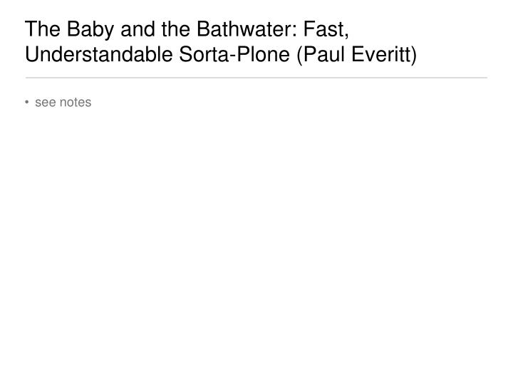 The Baby and the Bathwater: Fast, Understandable Sorta-Plone (Paul Everitt)