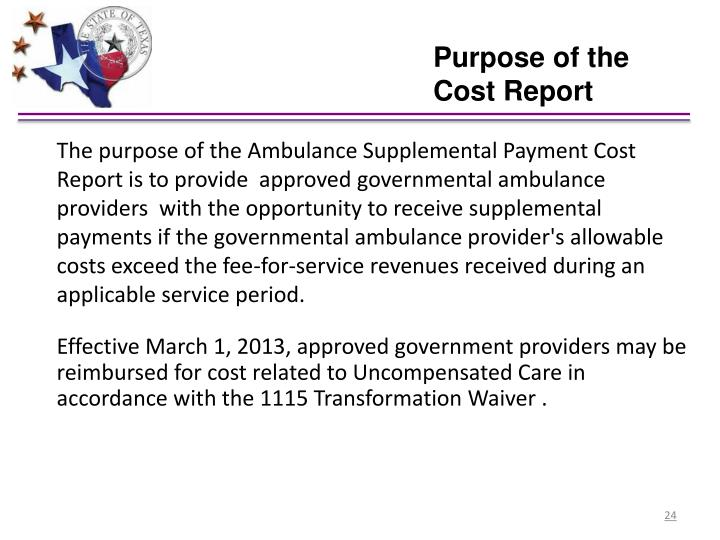The purpose of the Ambulance Supplemental Payment Cost Report is to provide  approved governmental ambulance providers  with the opportunity to receive supplemental payments if the governmental ambulance provider's allowable costs exceed the fee-for-service revenues received during an applicable service period.