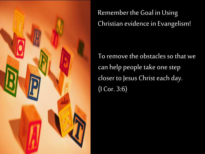 Remember the Goal in Using Christian evidence in Evangelism!