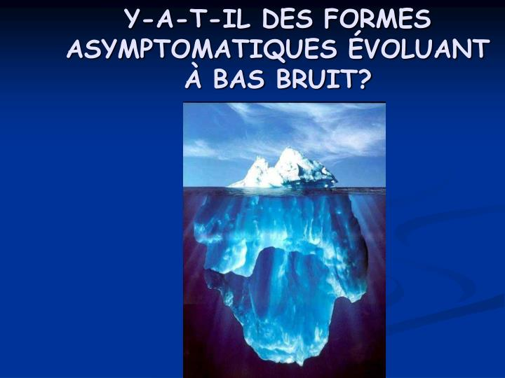 Y-A-T-IL DES FORMES ASYMPTOMATIQUES ÉVOLUANT À BAS BRUIT?