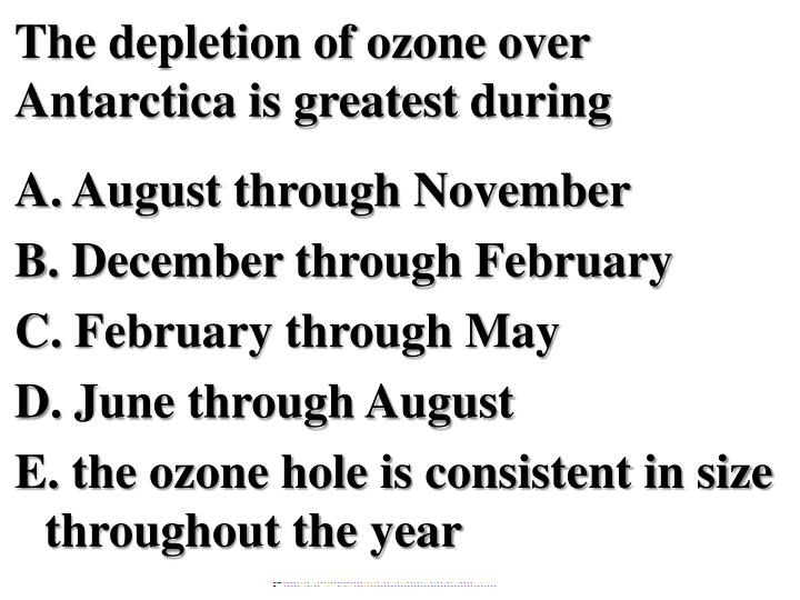 The depletion of ozone over Antarctica is greatest