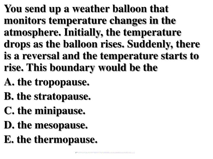 You send up a weather balloon that monitors temperature changes in the atmosphere. Initially, the temperature drops as the balloon rises. Suddenly, there is a reversal and the temperature starts to rise. This boundary would be the