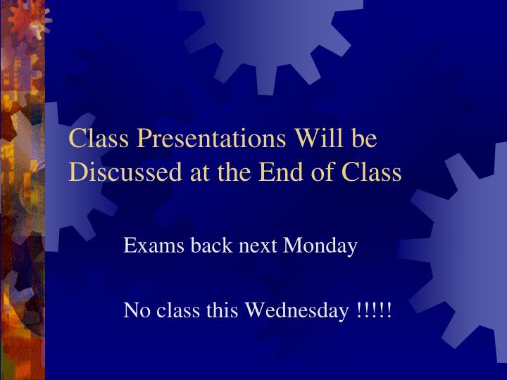 Class presentations will be discussed at the end of class