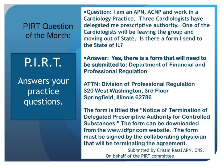 Question: I am an APN, ACNP and work in a Cardiology Practice.  Three Cardiologists have delegated me prescriptive authority.  One of the Cardiologists will be leaving the group and moving out of State.  Is there a form I send to the State of IL?