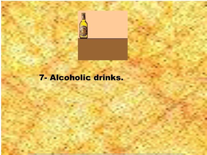 7- Alcoholic drinks.