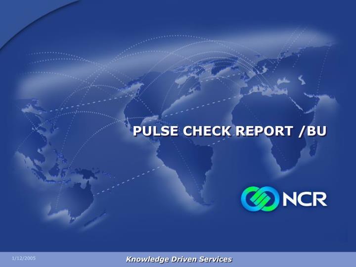 PULSE CHECK REPORT /BU