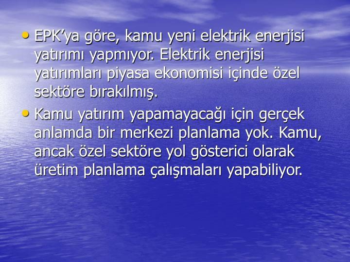 EPK'ya göre, kamu yeni elektrik enerjisi yatırımı yapmıyor. Elektrik enerjisi yatırımları piyasa ekonomisi içinde özel sektöre bırakılmış.
