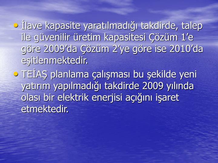 İlave kapasite yaratılmadığı takdirde, talep ile güvenilir üretim kapasitesi Çözüm 1'e göre 2009'da Çözüm 2'ye göre ise 2010'da eşitlenmektedir.