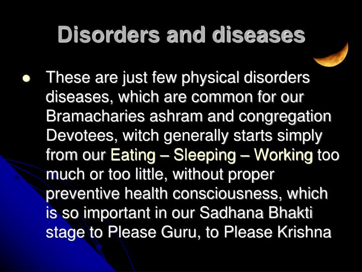 These are just few physical disorders diseases, which are common for our Bramacharies ashram and congregation Devotees, witch generally starts simply from our
