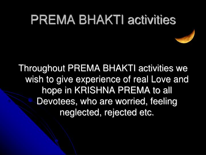 Throughout PREMA BHAKTI activities we wish to give experience of real Love and hope in KRISHNA PREMA to all Devotees, who are worried, feeling neglected, rejected etc.