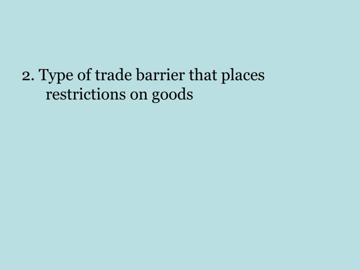 2. Type of trade barrier that places restrictions on goods