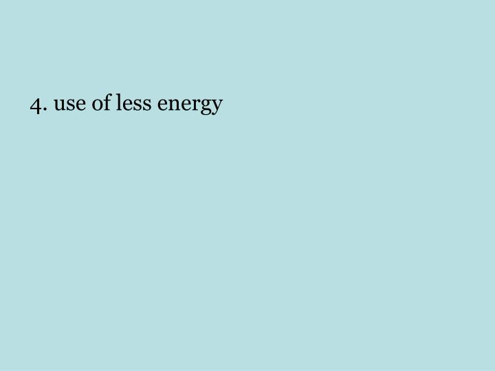 4. use of less energy