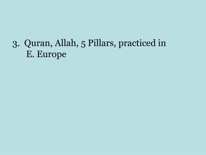 3.  Quran, Allah, 5 Pillars, practiced in           E. Europe