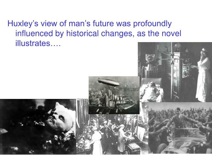 Huxley's view of man's future was profoundly influenced by historical changes, as the novel illu...