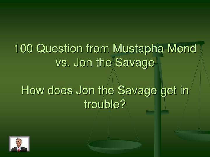100 Question from Mustapha Mond vs. Jon the Savage
