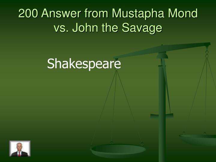 200 Answer from Mustapha Mond vs. John the Savage