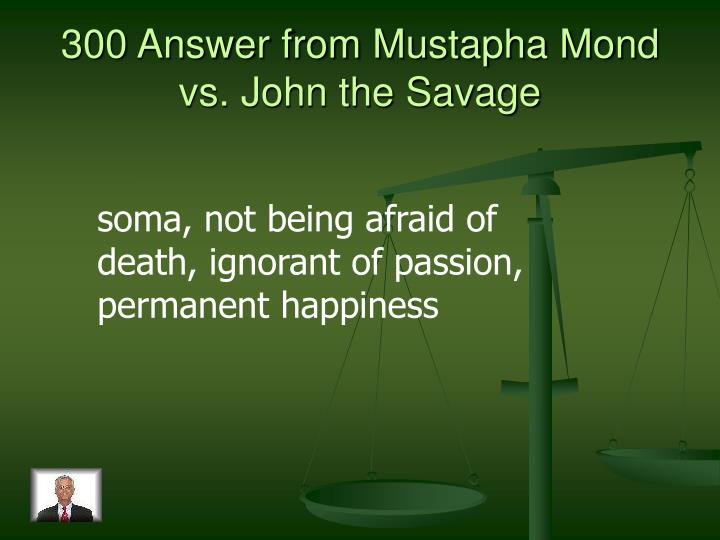 300 Answer from Mustapha Mond vs. John the Savage