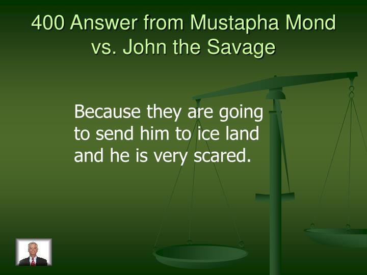 400 Answer from Mustapha Mond vs. John the Savage