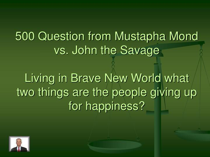 500 Question from Mustapha Mond vs. John the Savage