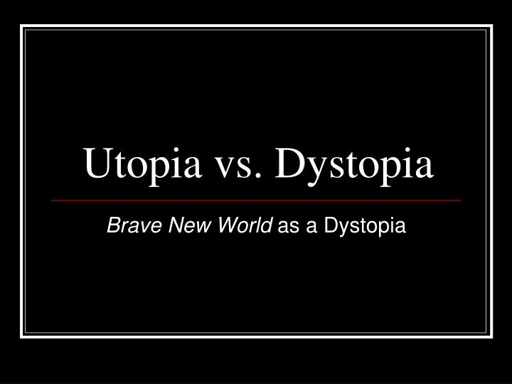 brave new world and utopia This essay is over an excerpt from peter edgerly firchow's book the end of utopia: a study of aldous huxley's brave new world, in which he discusses the narrative techniques, literary allusions, and character developments that occur in aldous huxley's novel, though especially the implications of these techniques for the book and author as a whole.