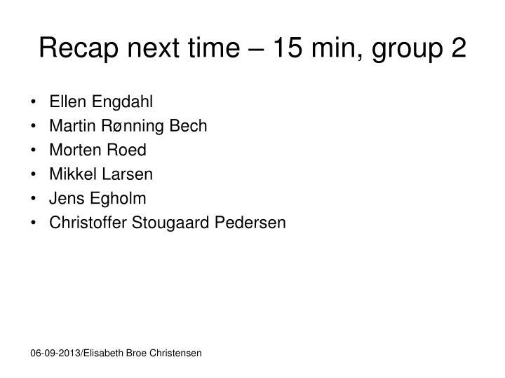 Recap next time 15 min group 2