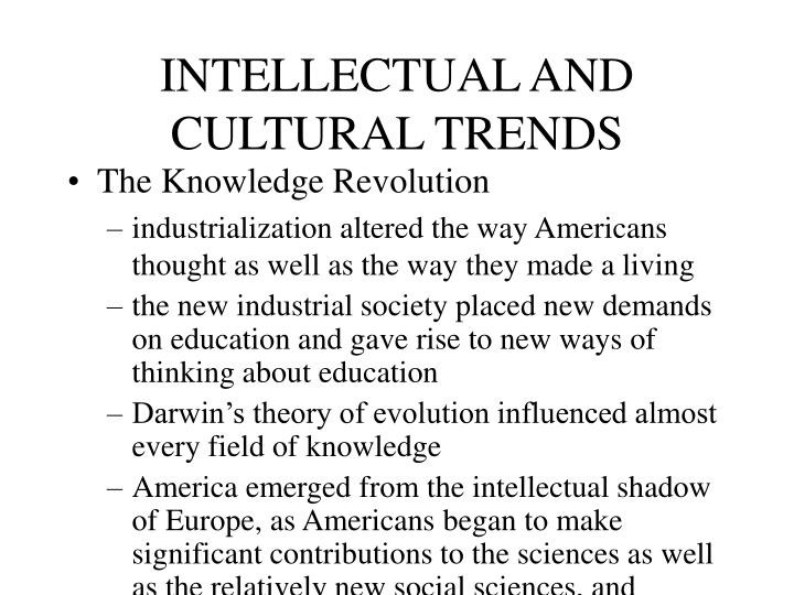 cultural and intellectual trends essay Anti-intellectualism is hostility to and mistrust of intellect, intellectuals,  there is a growing and disturbing trend of anti-intellectual elitism in american culture it's the dismissal of science, the arts, and humanities and their replacement by entertainment, self-righteousness, ignorance, and deliberate gullibility.