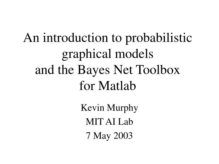 an introduction to probabilistic graphical models and the bayes net toolbox for matlab n.