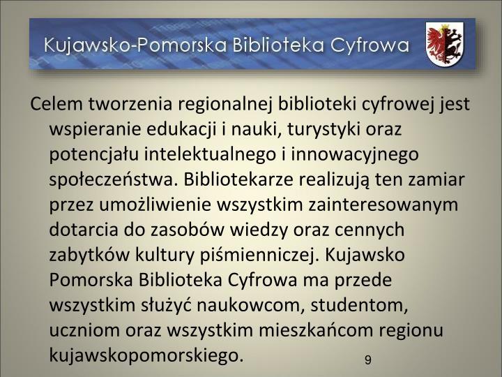 Celem tworzenia regionalnej biblioteki cyfrowej jest wspieranie edukacji i nauki, turystyki oraz potencjału intelektualnego i innowacyjnego społeczeństwa. Bibliotekarze realizują ten zamiar przez umożliwienie wszystkim zainteresowanym dotarcia do zasobów wiedzy oraz cennych zabytków kultury piśmienniczej. Kujawsko Pomorska Biblioteka Cyfrowa ma przede wszystkim służyć naukowcom, studentom, uczniom oraz wszystkim mieszkańcom regionu kujawskopomorskiego.