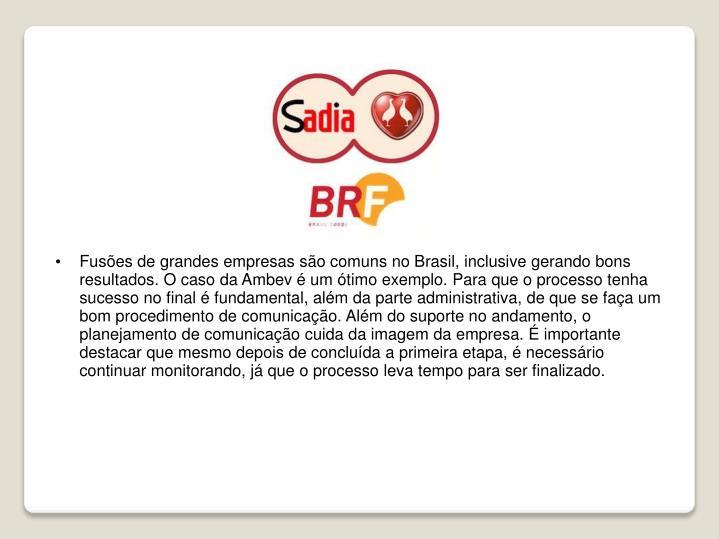 Fusões de grandes empresas são comuns no Brasil, inclusive gerando bons resultados. O caso da Ambev é um ótimo exemplo. Para que o processo tenha sucesso no final é fundamental, além da parte administrativa, de que se faça um bom procedimento de comunicação. Além do suporte no andamento, o planejamento de comunicação cuida da imagem da empresa. É importante destacar que mesmo depois de concluída a primeira etapa, é necessário continuar monitorando, já que o processo leva tempo para ser finalizado.