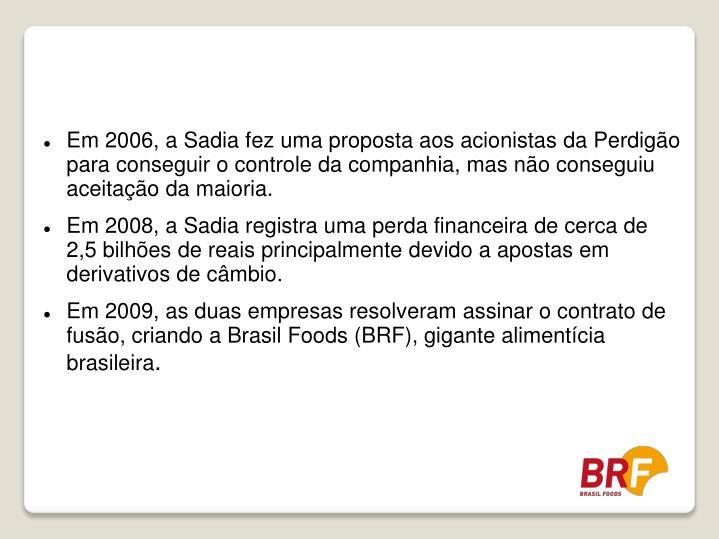 Em 2006, a Sadia fez uma proposta aos acionistas da Perdigão para conseguir o controle da companhia, mas não conseguiu aceitação da maioria.