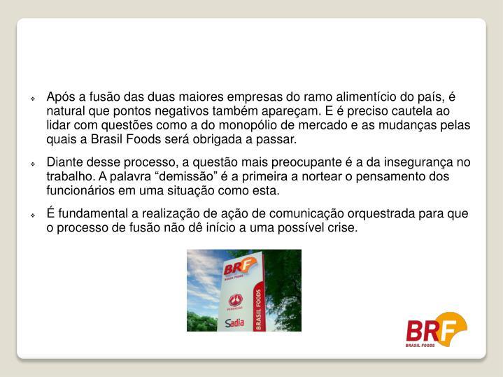 Após a fusão das duas maiores empresas do ramo alimentício do país, é natural que pontos negativos também apareçam. E é preciso cautela ao lidar com questões como a do monopólio de mercado e as mudanças pelas quais a Brasil Foods será obrigada a passar.