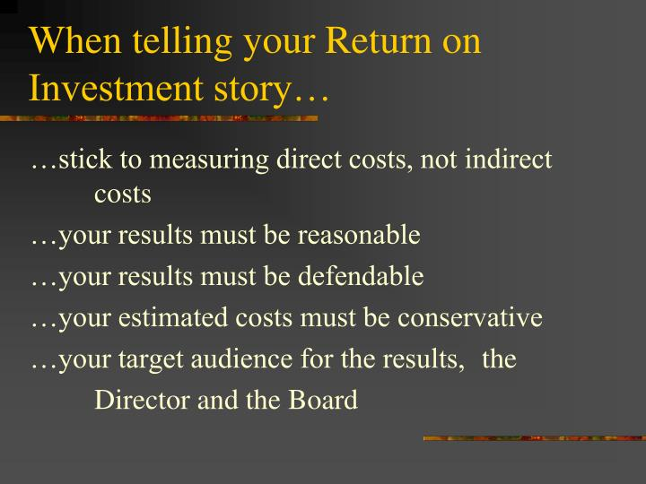 When telling your Return on Investment story…