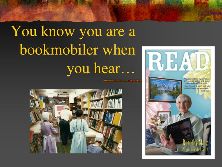 You know you are a bookmobiler when you hear1