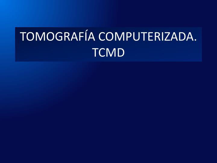TOMOGRAFÍA COMPUTERIZADA.