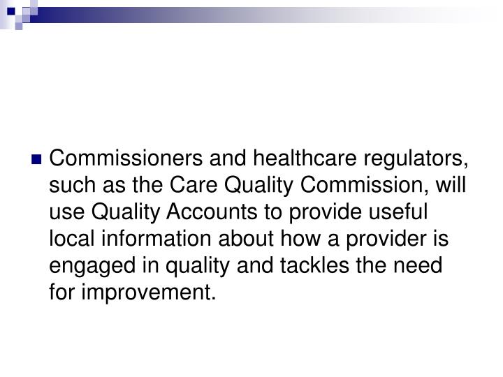 Commissioners and healthcare regulators, such as the Care Quality Commission, will use Quality Accounts to provide useful local information about how a provider is engaged in quality and tackles the need for improvement.