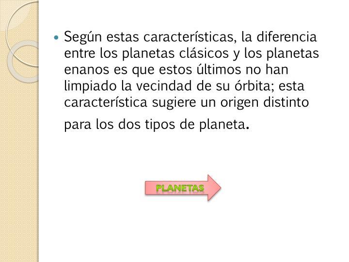 Según estas características, la diferencia entre los planetas clásicos y los planetas enanos es que estos últimos no han limpiado la vecindad de su órbita; esta característica sugiere un origen distinto para los dos tipos de planeta