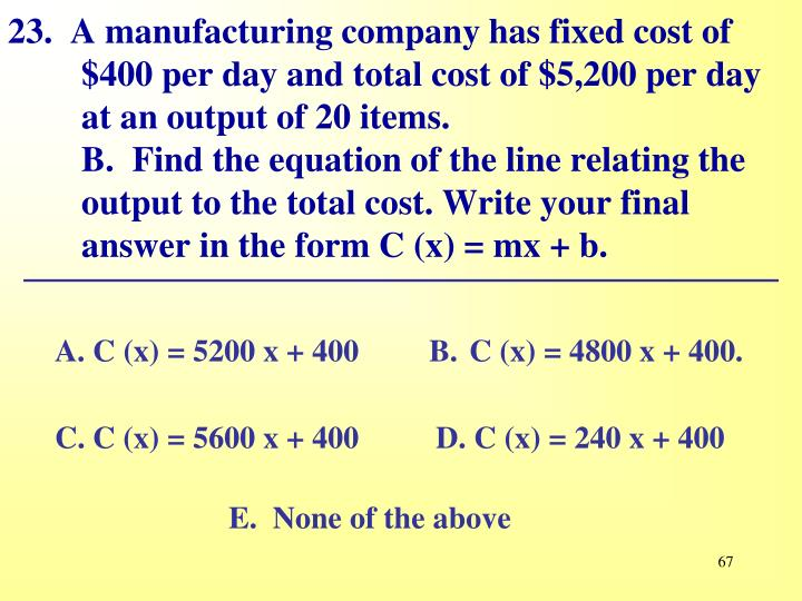 23.  A manufacturing company has fixed cost of $400 per day and total cost of $5,200 per day at an output of 20 items.