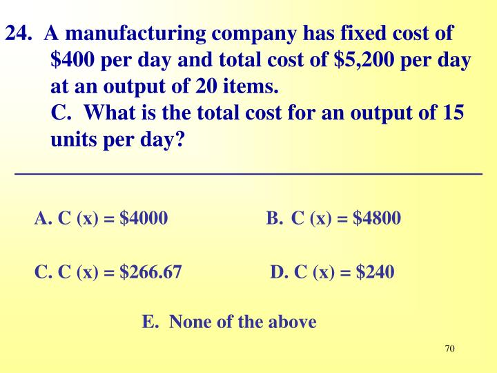24.  A manufacturing company has fixed cost of $400 per day and total cost of $5,200 per day at an output of 20 items.