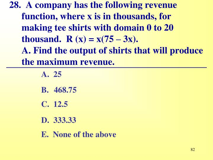 28.  A company has the following revenue function, where x is in thousands, for making tee shirts with domain 0 to 20 thousand.	R (x) = x(75 – 3x).