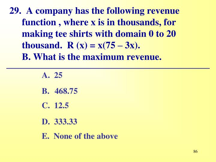 29.  A company has the following revenue function , where x is in thousands, for making tee shirts with domain 0 to 20 thousand.	R (x) = x(75 – 3x).