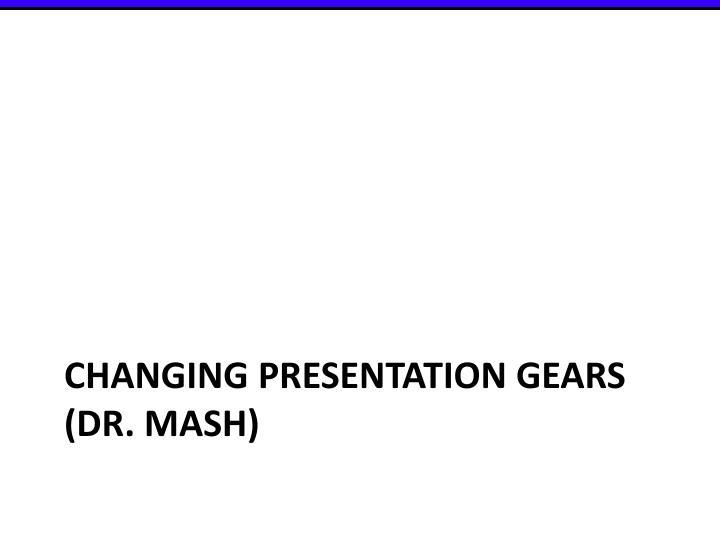 Changing presentation gears dr mash