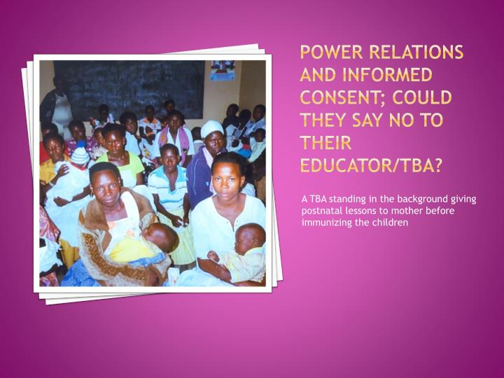 Power relations and informed consent; could they say no to their educator/TBA?